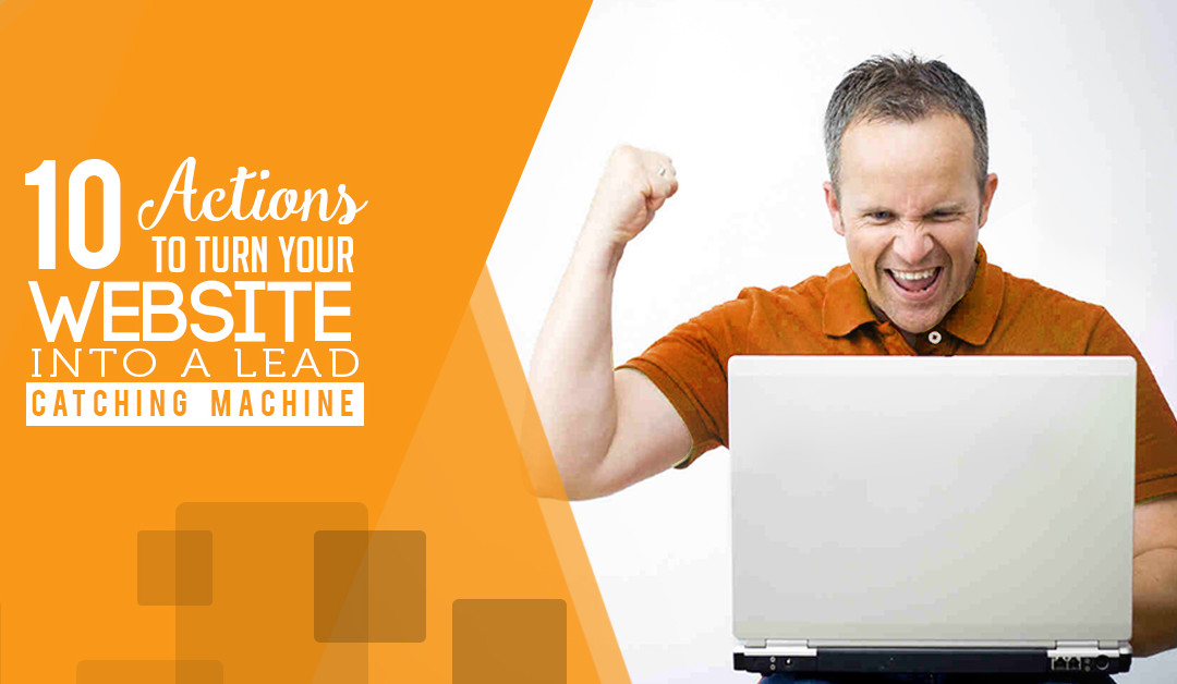 10 Actions to Turn Your Website Into a Lead Catching Machine